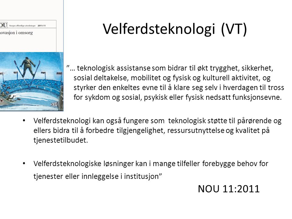 NOU 11:2011 Trygghets- og sikkerhetsteknologi – Komfyrvakt, fallalarm, sensorer Kompensasjons- og velværeteknologi – Klimakontroll, GPS-sporing, husholdningsapp., syns- /hørselshj.m., tidsansvisere/dagsplan, medisindosetter Teknologi for sosial kontakt – Bildetelefon, Paro, sosiale medier, Teknologi for behandling og pleie – PC med berøringsskjerm og kamera for kommunikasjon med helsepersonell, helsedagbok og IP, biosensorer