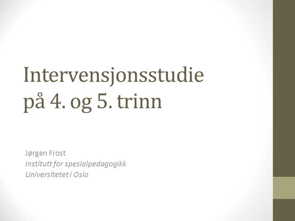 Intervensjonsstudie på 4. og 5. trinn Jørgen Frost Institutt for spesialpedagogikk Universitetet i Oslo