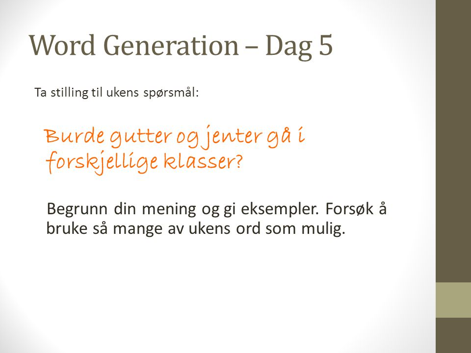 Word Generation – Dag 5 Ta stilling til ukens spørsmål: Burde gutter og jenter gå i forskjellige klasser? Begrunn din mening og gi eksempler. Forsøk å