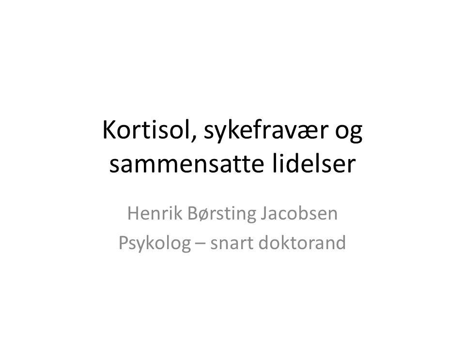 Kortisol, sykefravær og sammensatte lidelser Henrik Børsting Jacobsen Psykolog – snart doktorand