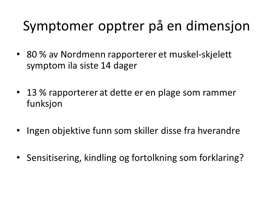 Symptomer opptrer på en dimensjon 80 % av Nordmenn rapporterer et muskel-skjelett symptom ila siste 14 dager 13 % rapporterer at dette er en plage som