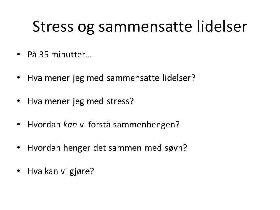 Stress og sammensatte lidelser På 35 minutter… Hva mener jeg med sammensatte lidelser? Hva mener jeg med stress? Hvordan kan vi forstå sammenhengen? H