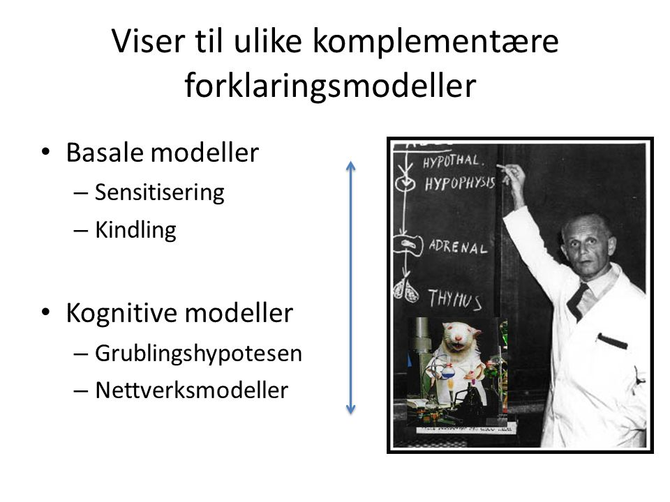 Viser til ulike komplementære forklaringsmodeller Basale modeller – Sensitisering – Kindling Kognitive modeller – Grublingshypotesen – Nettverksmodell