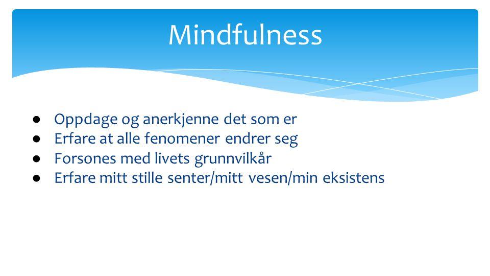 Mindfulness ● Å være bevisst til stede i øyeblikket på en ikke-dømmende måte ● Fleksibel oppmerksomhet mot her og nå - det indre, det ytre og relasjonene våre ● Handler om hvordan vi forholder oss til det vi opplever: Aksept, vennlighet, nysgjerrighet