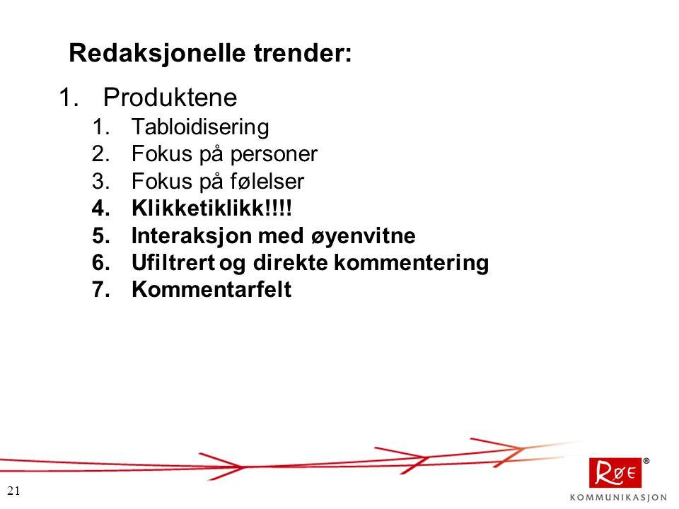 21 Redaksjonelle trender: 1.Produktene 1.Tabloidisering 2.Fokus på personer 3.Fokus på følelser 4.Klikketiklikk!!!! 5.Interaksjon med øyenvitne 6.Ufil