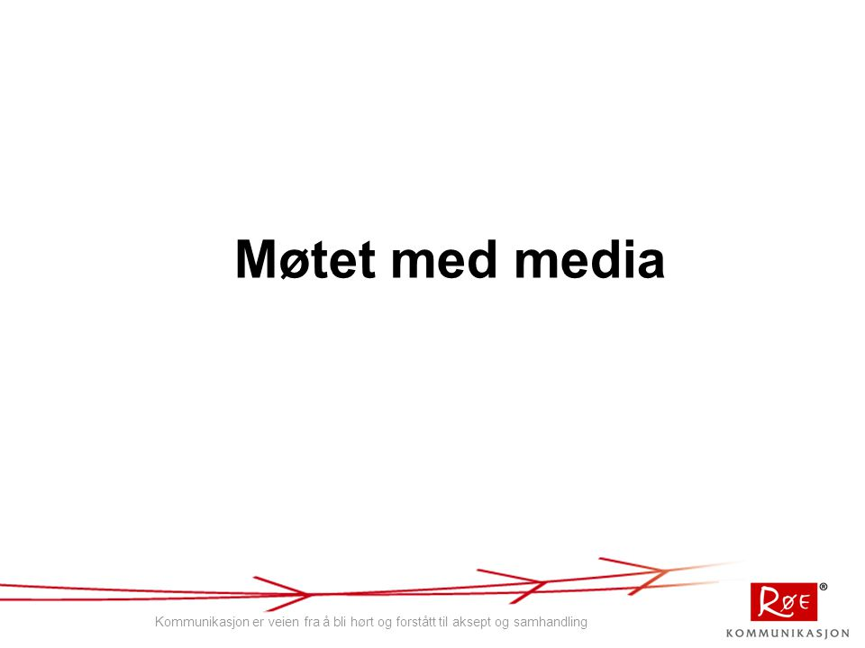 Møtet med media Kommunikasjon er veien fra å bli hørt og forstått til aksept og samhandling