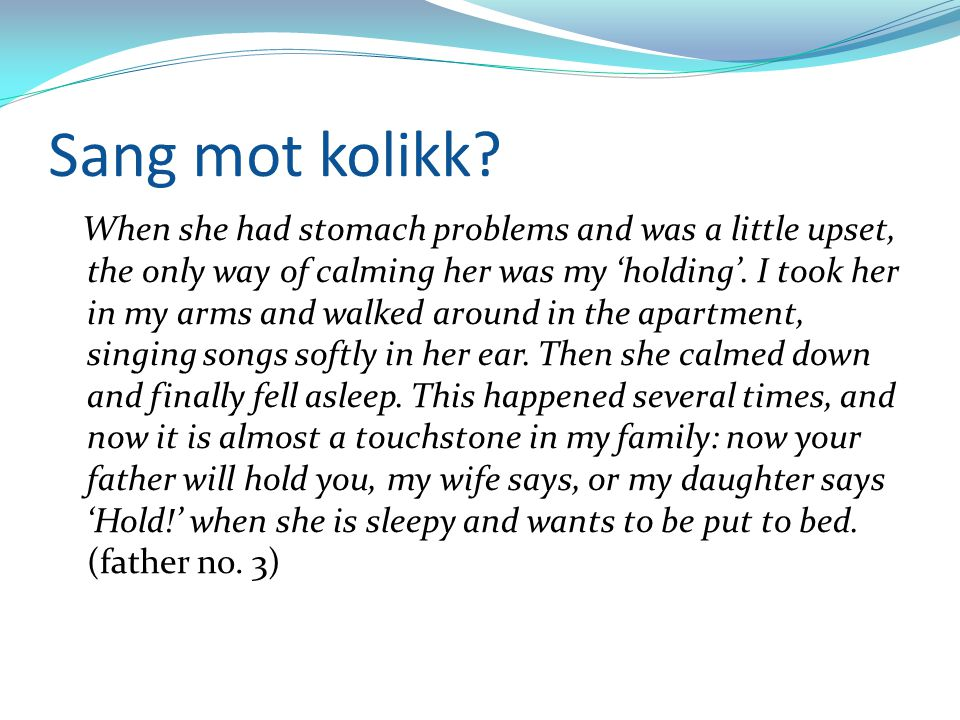 Sang mot kolikk? When she had stomach problems and was a little upset, the only way of calming her was my 'holding'. I took her in my arms and walked