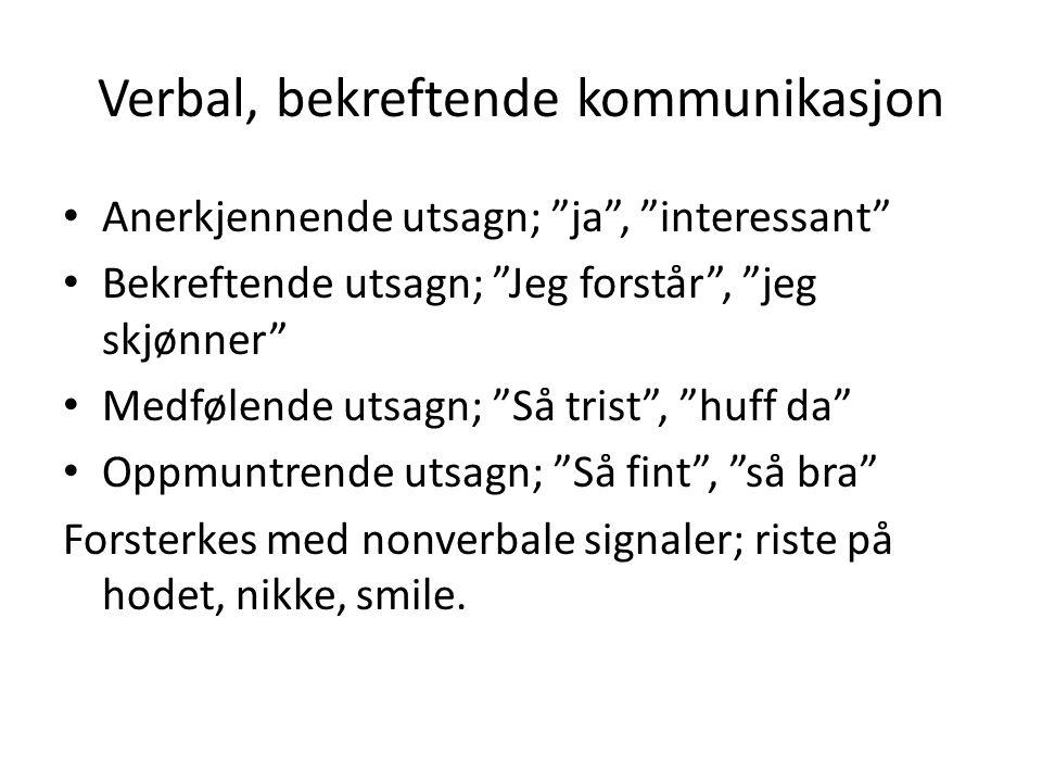 """Verbal, bekreftende kommunikasjon Anerkjennende utsagn; """"ja"""", """"interessant"""" Bekreftende utsagn; """"Jeg forstår"""", """"jeg skjønner"""" Medfølende utsagn; """"Så t"""