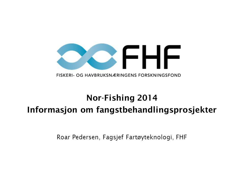 Nor-Fishing 2014 Informasjon om fangstbehandlingsprosjekter Roar Pedersen, Fagsjef Fartøyteknologi, FHF