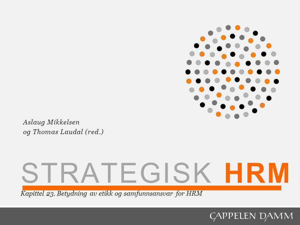 STRATEGISK HRM Kapittel 23. Betydning av etikk og samfunnsansvar for HRM Aslaug Mikkelsen og Thomas Laudal (red.)