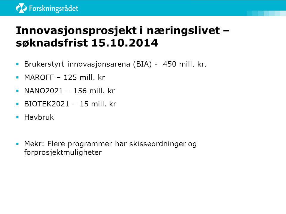 Innovasjonsprosjekt i næringslivet – søknadsfrist 15.10.2014  Brukerstyrt innovasjonsarena (BIA) - 450 mill. kr.  MAROFF – 125 mill. kr  NANO2021 –
