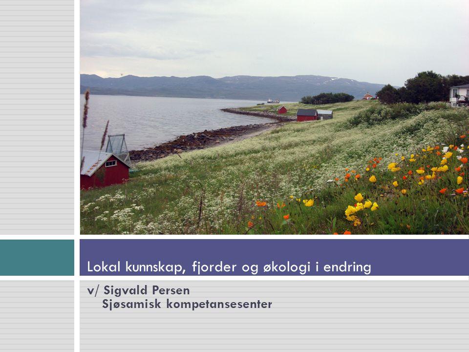 v/ Sigvald Persen Sjøsamisk kompetansesenter Lokal kunnskap, fjorder og økologi i endring