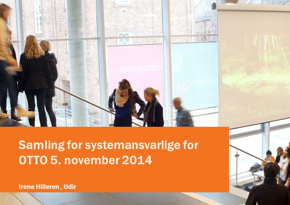 Samling for systemansvarlige for OTTO 5. november 2014 Irene Hilleren, Udir