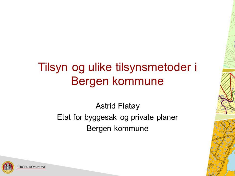 Tilsyn og ulike tilsynsmetoder i Bergen kommune Astrid Flatøy Etat for byggesak og private planer Bergen kommune
