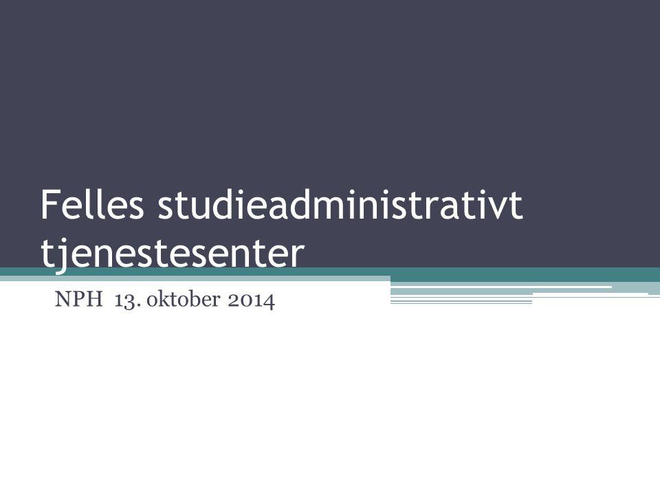 Felles studieadministrativt tjenestesenter NPH 13. oktober 2014
