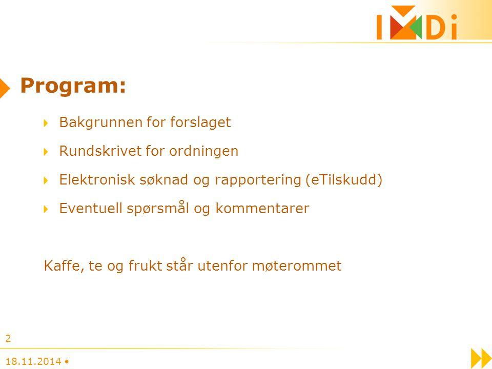 18.11.2014 2 Program: Bakgrunnen for forslaget Rundskrivet for ordningen Elektronisk søknad og rapportering (eTilskudd) Eventuell spørsmål og kommenta
