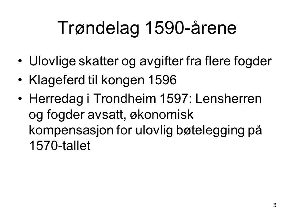 3 Trøndelag 1590-årene Ulovlige skatter og avgifter fra flere fogder Klageferd til kongen 1596 Herredag i Trondheim 1597: Lensherren og fogder avsatt,