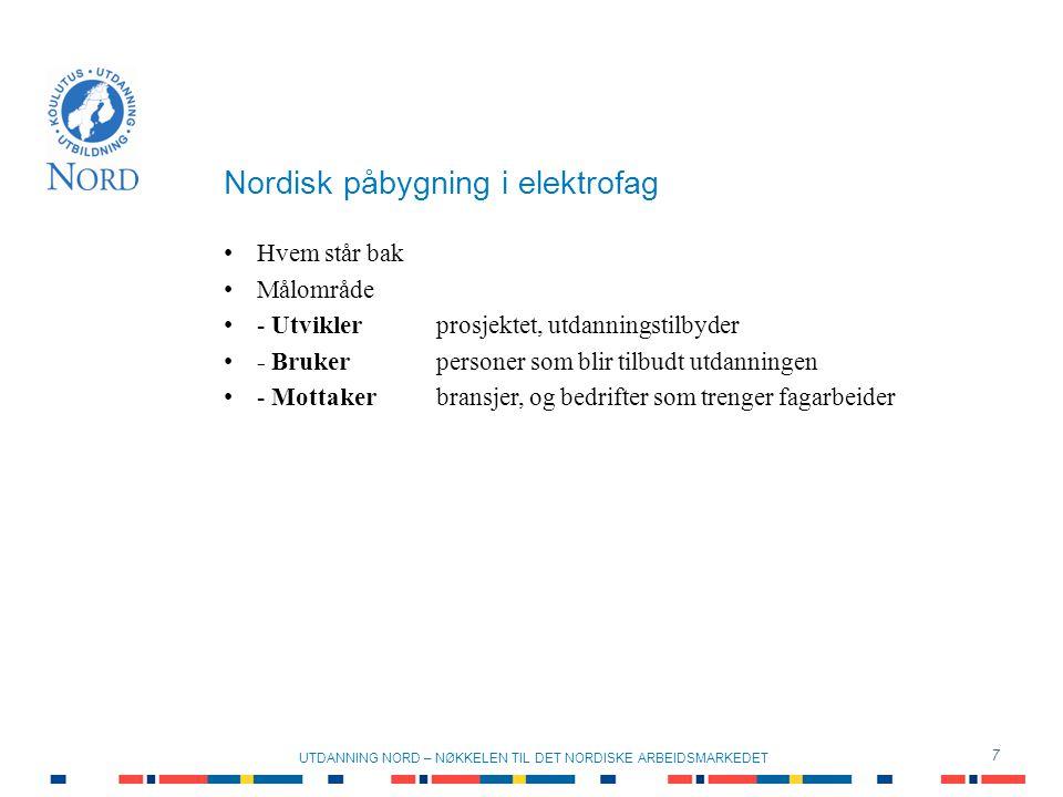 Nordisk påbygning i elektrofag 7 UTDANNING NORD – NØKKELEN TIL DET NORDISKE ARBEIDSMARKEDET Hvem står bak Målområde - Utviklerprosjektet, utdanningstilbyder - Brukerpersoner som blir tilbudt utdanningen - Mottakerbransjer, og bedrifter som trenger fagarbeider