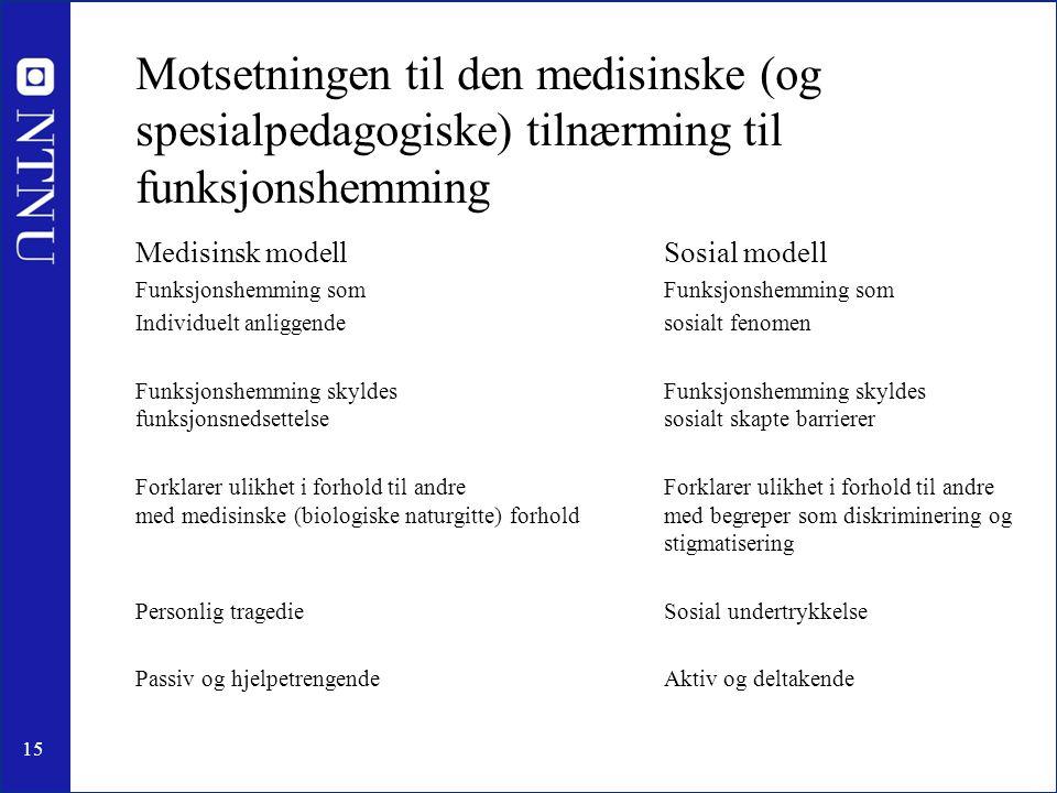 15 Motsetningen til den medisinske (og spesialpedagogiske) tilnærming til funksjonshemming Medisinsk modellSosial modellFunksjonshemming som Individue