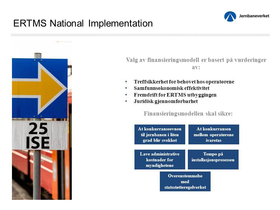 Valg av finansieringsmodell er basert på vurderinger av: Treffsikkerhet for behovet hos operatørene Samfunnsøkonomisk effektivitet Fremdrift for ERTMS utbyggingen Juridisk gjennomførbarhet ERTMS National Implementation At konkurranseevnen til jernbanen i liten grad blir svekket Tempo på installasjonsprosessen Lave administrative kostnader for myndighetene At konkurransen mellom operatørene ivaretas Finansieringsmodellen skal sikre: Overenstemmelse med statsstøtteregelverket
