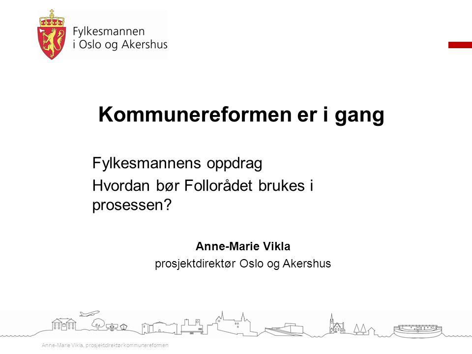 Kommunereformen er i gang Fylkesmannens oppdrag Hvordan bør Follorådet brukes i prosessen? Anne-Marie Vikla prosjektdirektør Oslo og Akershus Anne-Mar