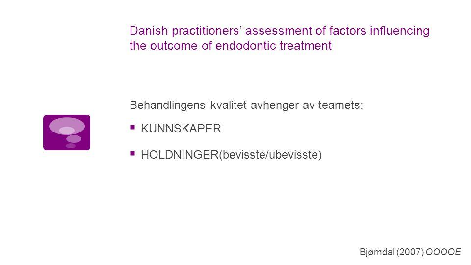 Danish practitioners' assessment of factors influencing the outcome of endodontic treatment  KUNNSKAPER  HOLDNINGER(bevisste/ubevisste) Bjørndal (2007) OOOOE Behandlingens kvalitet avhenger av teamets: