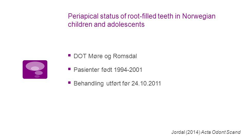  DOT Møre og Romsdal  Pasienter født 1994-2001  Behandling utført før 24.10.2011 Jordal (2014) Acta Odont Scand Periapical status of root-filled teeth in Norwegian children and adolescents