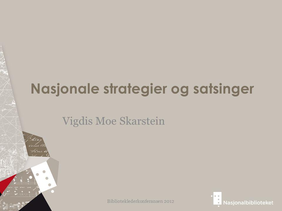 Nasjonale strategier og satsinger Vigdis Moe Skarstein Biblioteklederkonferansen 2012