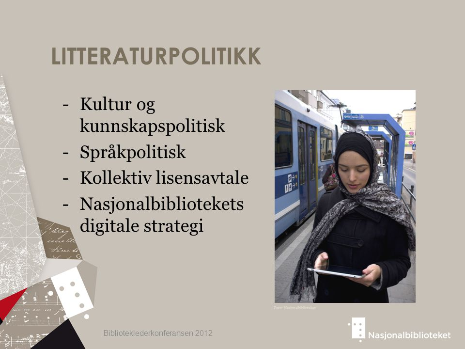 LITTERATURPOLITIKK -Kultur og kunnskapspolitisk -Språkpolitisk -Kollektiv lisensavtale -Nasjonalbibliotekets digitale strategi Biblioteklederkonferansen 2012 Foto: Nasjonalbiblioteket