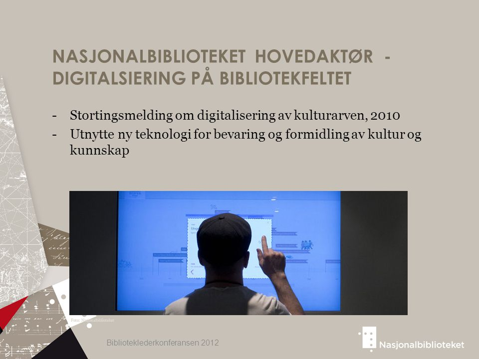 NASJONALBIBLIOTEKET HOVEDAKTØR - DIGITALSIERING PÅ BIBLIOTEKFELTET -Stortingsmelding om digitalisering av kulturarven, 2010 -Utnytte ny teknologi for bevaring og formidling av kultur og kunnskap Biblioteklederkonferansen 2012 Foto: Nasjonalbiblioteket