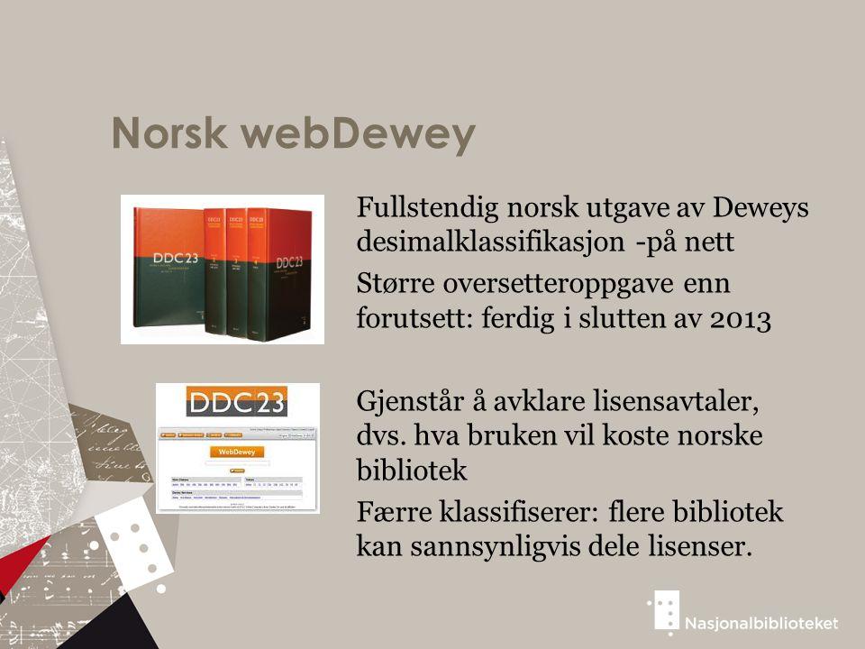 Norsk webDewey Fullstendig norsk utgave av Deweys desimalklassifikasjon -på nett Større oversetteroppgave enn forutsett: ferdig i slutten av 2013 Gjenstår å avklare lisensavtaler, dvs.