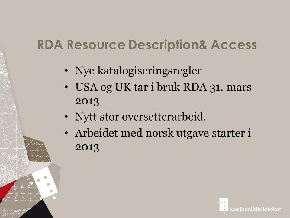 RDA Resource Description& Access Nye katalogiseringsregler USA og UK tar i bruk RDA 31. mars 2013 Nytt stor oversetterarbeid. Arbeidet med norsk utgav