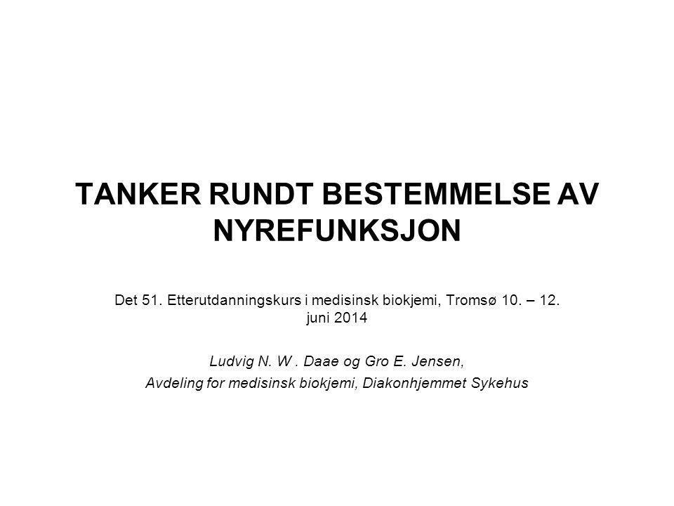 TANKER RUNDT BESTEMMELSE AV NYREFUNKSJON Det 51. Etterutdanningskurs i medisinsk biokjemi, Tromsø 10. – 12. juni 2014 Ludvig N. W. Daae og Gro E. Jens