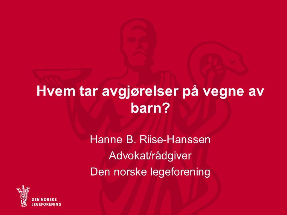 Hvem tar avgjørelser på vegne av barn? Hanne B. Riise-Hanssen Advokat/rådgiver Den norske legeforening