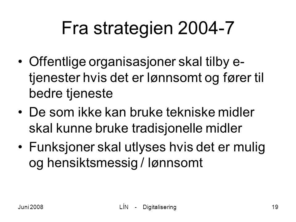 Juni 2008LÍN - Digitalisering19 Fra strategien 2004-7 Offentlige organisasjoner skal tilby e- tjenester hvis det er lønnsomt og fører til bedre tjenes