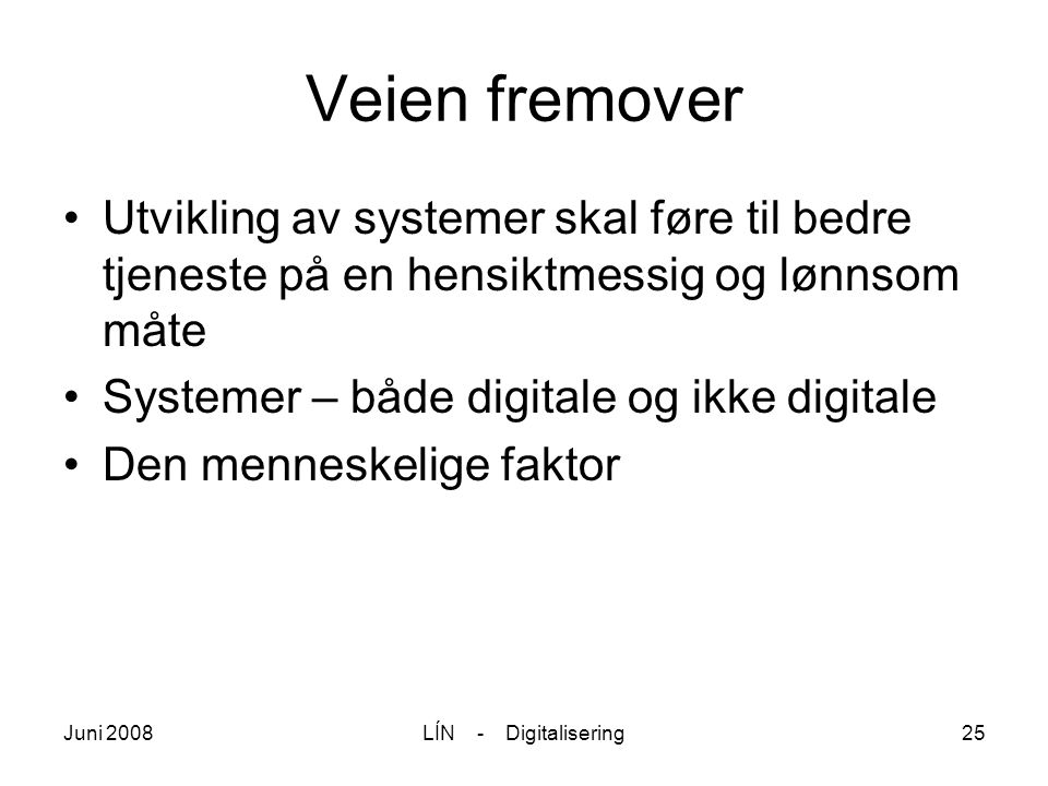 Juni 2008LÍN - Digitalisering25 Veien fremover Utvikling av systemer skal føre til bedre tjeneste på en hensiktmessig og lønnsom måte Systemer – både