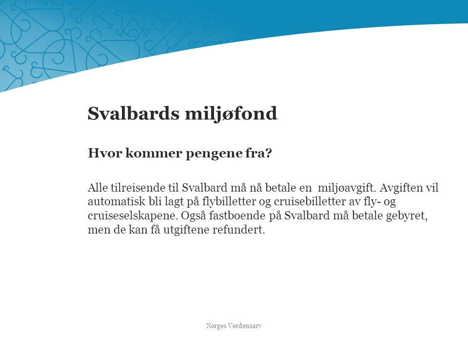 Svalbards miljøfond Hvor kommer pengene fra? Alle tilreisende til Svalbard må nå betale en miljøavgift. Avgiften vil automatisk bli lagt på flybillett