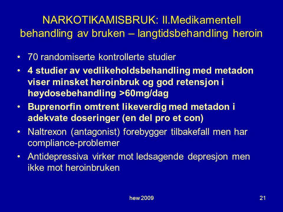 hew 200921 NARKOTIKAMISBRUK: II.Medikamentell behandling av bruken – langtidsbehandling heroin 70 randomiserte kontrollerte studier 4 studier av vedlikeholdsbehandling med metadon viser minsket heroinbruk og god retensjon i høydosebehandling >60mg/dag Buprenorfin omtrent likeverdig med metadon i adekvate doseringer (en del pro et con) Naltrexon (antagonist) forebygger tilbakefall men har compliance-problemer Antidepressiva virker mot ledsagende depresjon men ikke mot heroinbruken
