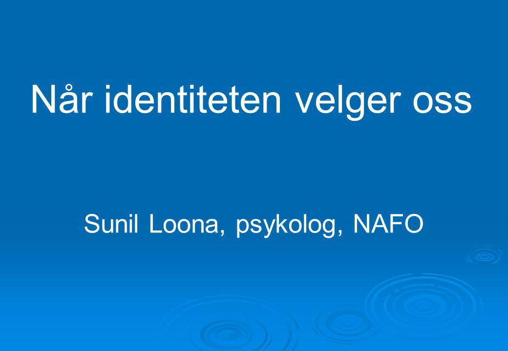Når identiteten velger oss Sunil Loona, psykolog, NAFO