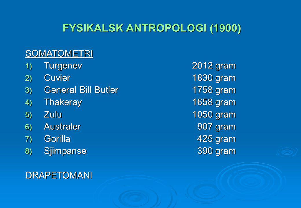 FYSIKALSK ANTROPOLOGI (1900) SOMATOMETRI 1) Turgenev2012 gram 2) Cuvier1830 gram 3) General Bill Butler1758 gram 4) Thakeray1658 gram 5) Zulu1050 gram