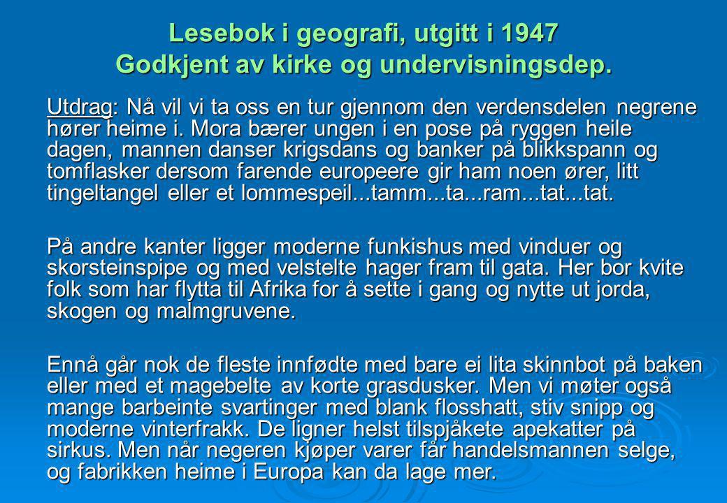 Lesebok i geografi, utgitt i 1947 Godkjent av kirke og undervisningsdep. Utdrag: Nå vil vi ta oss en tur gjennom den verdensdelen negrene hører heime
