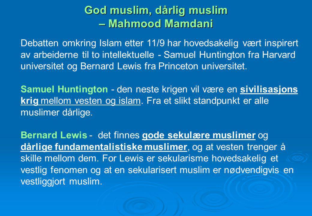 God muslim, dårlig muslim – Mahmood Mamdani Debatten omkring Islam etter 11/9 har hovedsakelig vært inspirert av arbeiderne til to intellektuelle - Sa