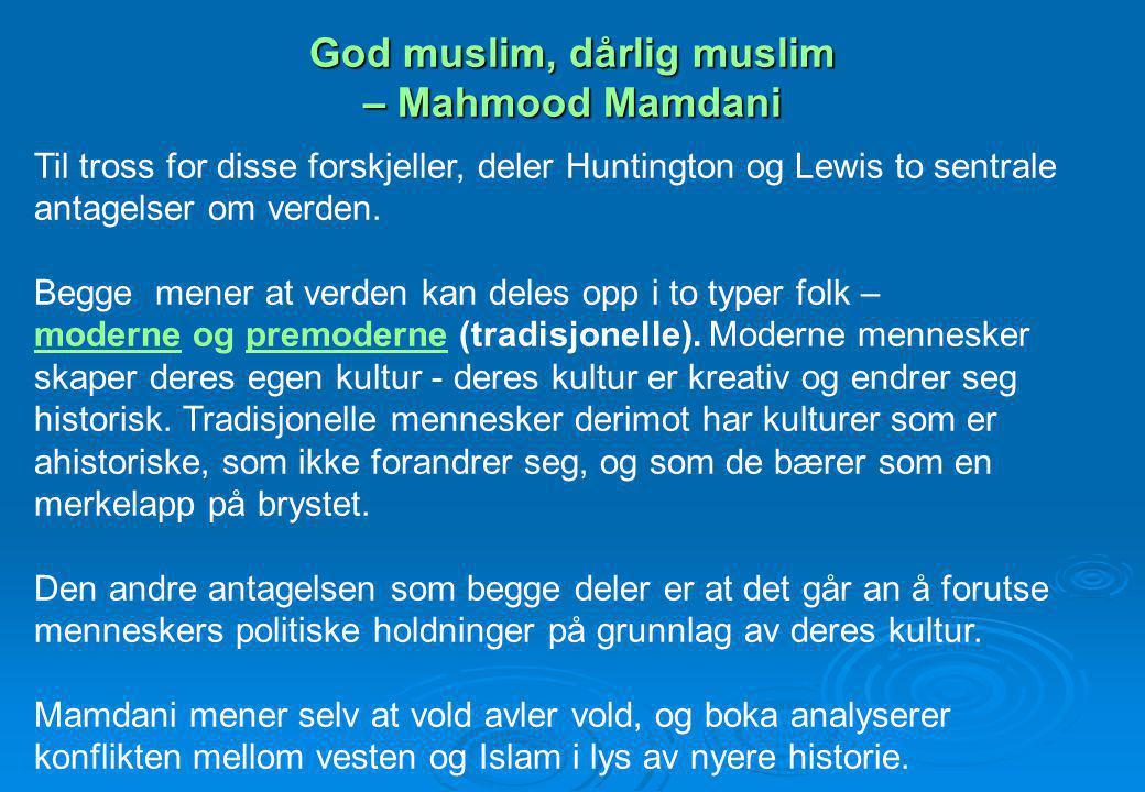 God muslim, dårlig muslim – Mahmood Mamdani Til tross for disse forskjeller, deler Huntington og Lewis to sentrale antagelser om verden. Begge mener a