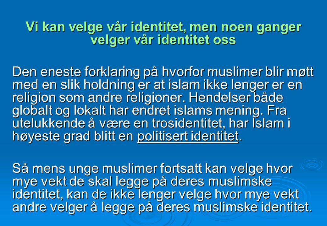 Vi kan velge vår identitet, men noen ganger velger vår identitet oss Den eneste forklaring på hvorfor muslimer blir møtt med en slik holdning er at is