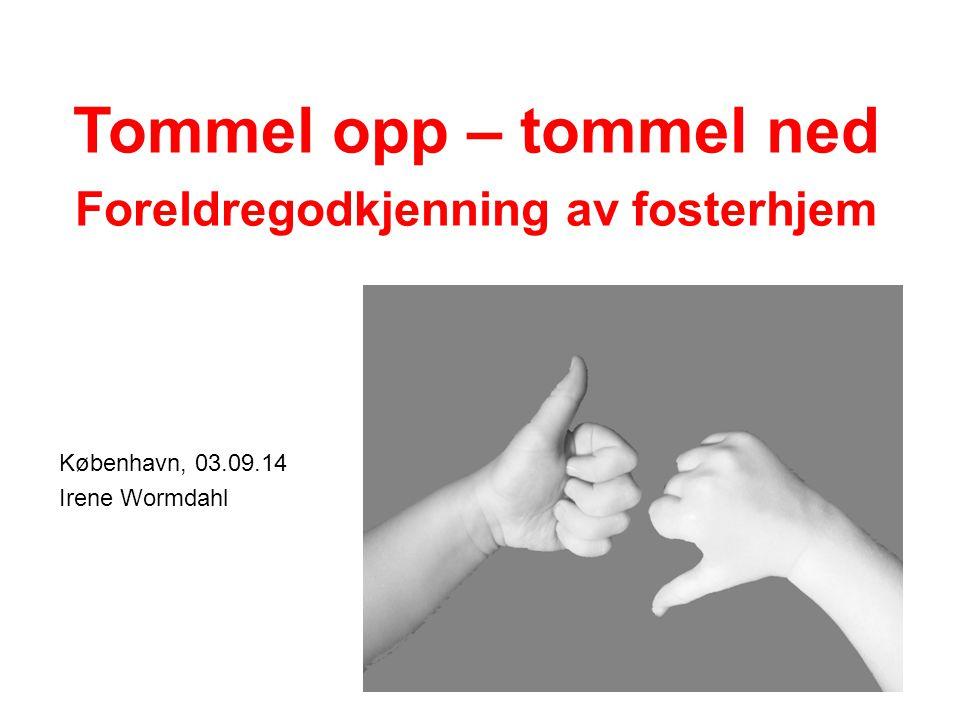 København, 03.09.14 Irene Wormdahl Tommel opp – tommel ned Foreldregodkjenning av fosterhjem