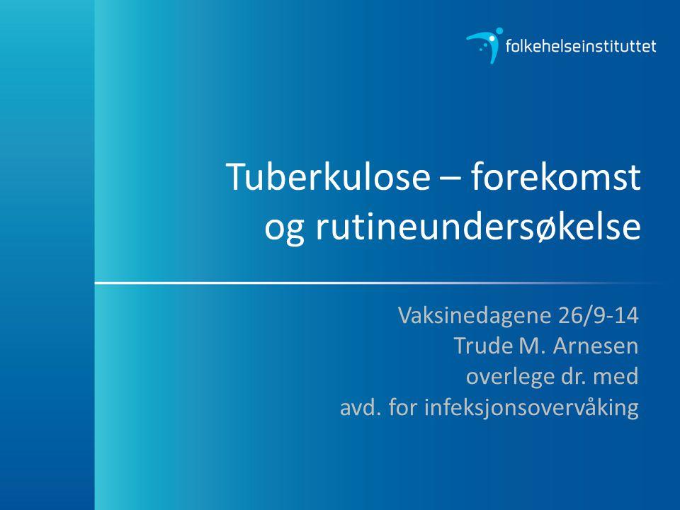 Tuberkulose – forekomst og rutineundersøkelse Vaksinedagene 26/9-14 Trude M. Arnesen overlege dr. med avd. for infeksjonsovervåking