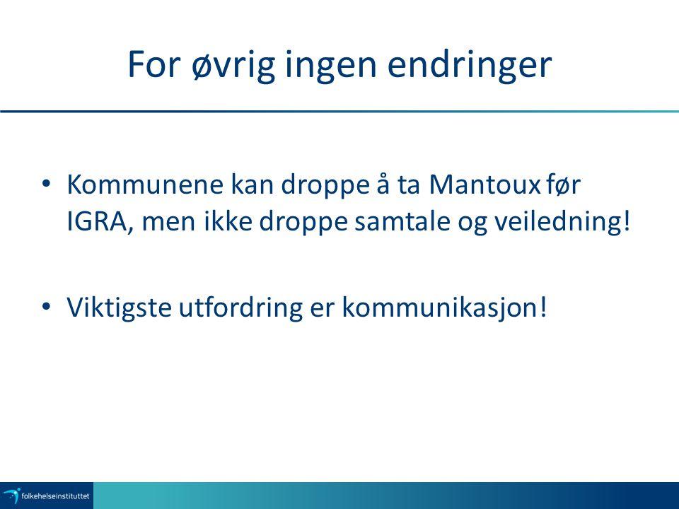 For øvrig ingen endringer Kommunene kan droppe å ta Mantoux før IGRA, men ikke droppe samtale og veiledning! Viktigste utfordring er kommunikasjon!