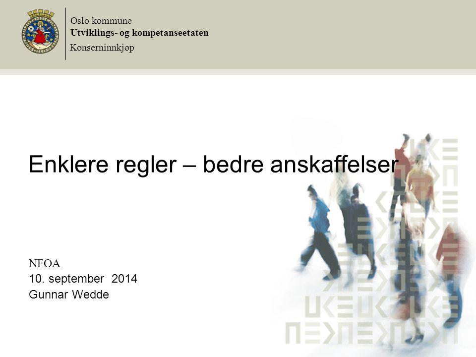 Enklere regler – bedre anskaffelser NFOA 10. september 2014 Gunnar Wedde Oslo kommune Utviklings- og kompetanseetaten Konserninnkjøp