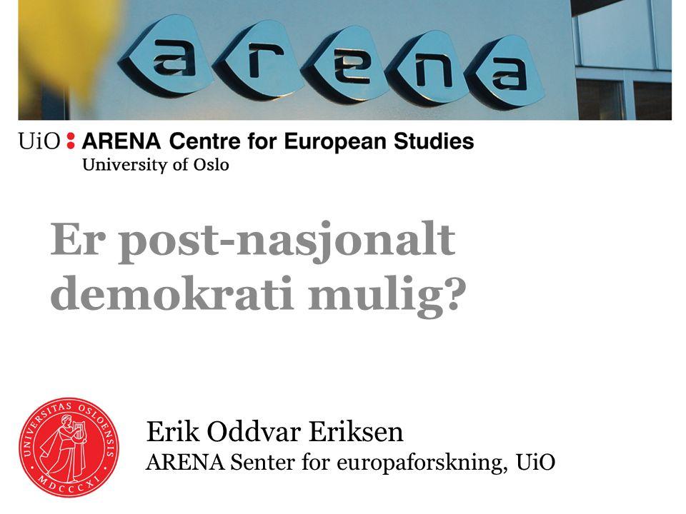 Erik Oddvar Eriksen ARENA Senter for europaforskning, UiO Er post-nasjonalt demokrati mulig