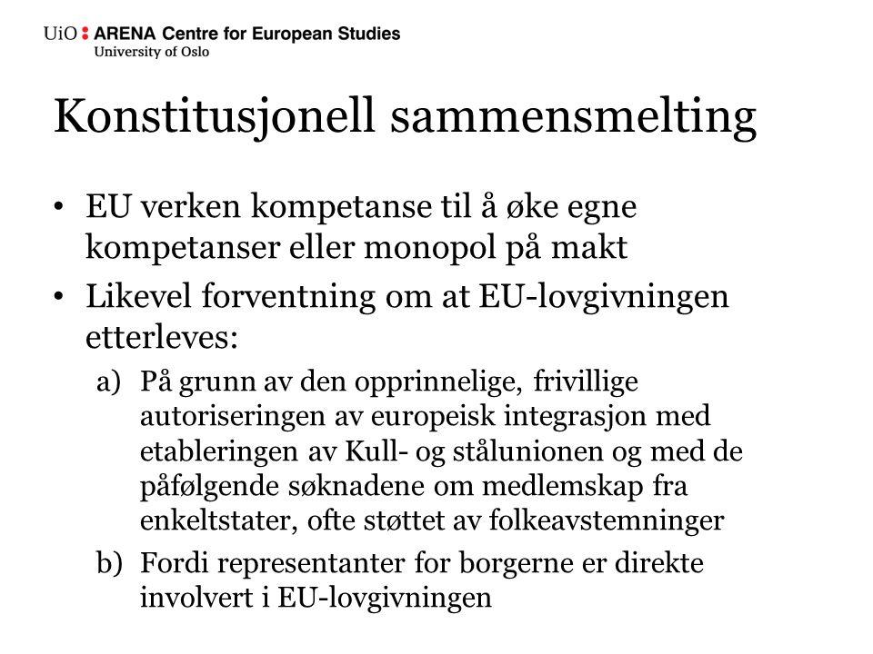 Konstitusjonell sammensmelting EU verken kompetanse til å øke egne kompetanser eller monopol på makt Likevel forventning om at EU-lovgivningen etterleves: a)På grunn av den opprinnelige, frivillige autoriseringen av europeisk integrasjon med etableringen av Kull- og stålunionen og med de påfølgende søknadene om medlemskap fra enkeltstater, ofte støttet av folkeavstemninger b)Fordi representanter for borgerne er direkte involvert i EU-lovgivningen